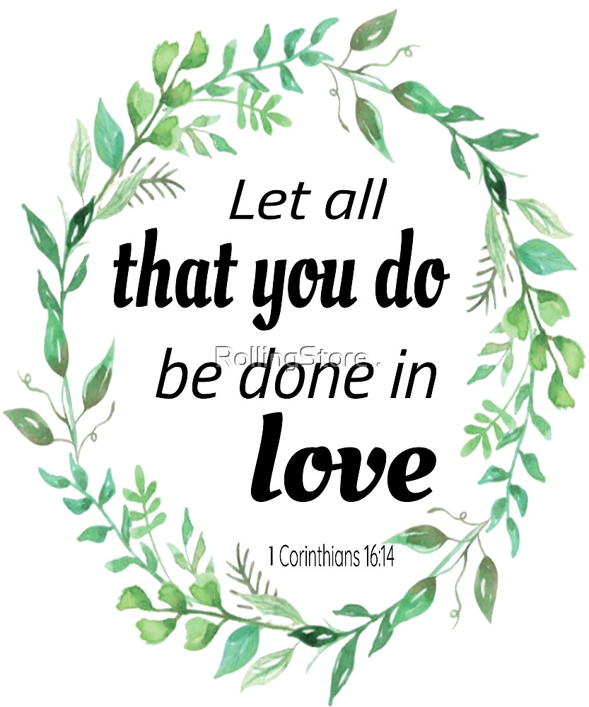 Let All That You Do Be Done In Love. 1 Corinthians 16:14\