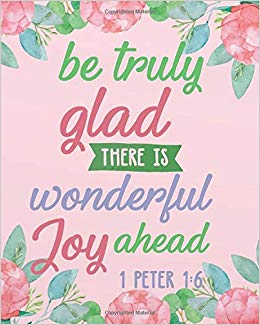 1 Peter 1:6 Be truly glad there is wonderful joy ahead.