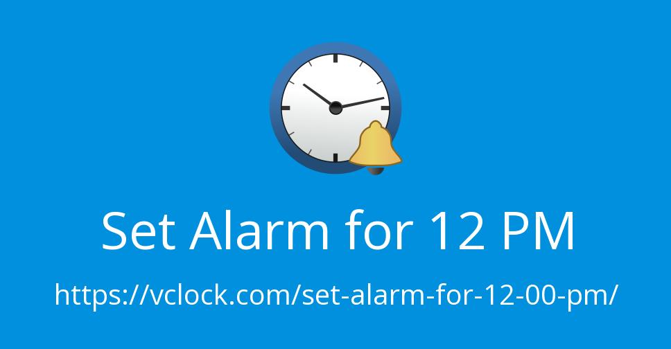 Set Alarm for 12 PM.