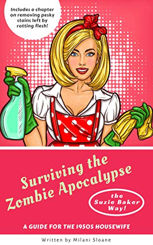 Surviving the Zombie Apocalypse (the Suzie Baker Way): A Guide for the  1950s Housewife.