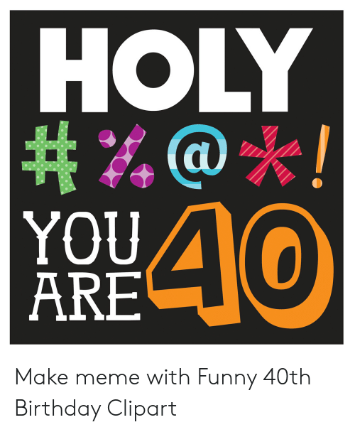 HOLY # %@*! YOU ARE 40 Make Meme With Funny 40th Birthday Clipart.