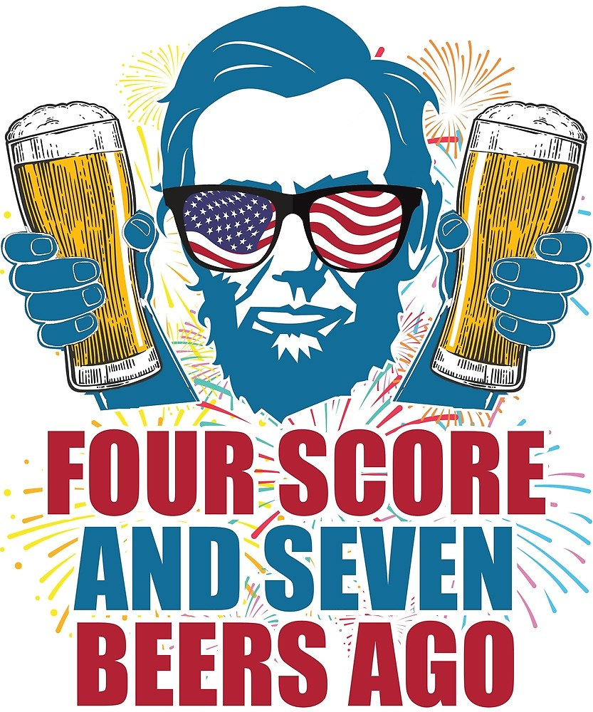 Four Score And Seven Beers Ago Lincoln 4th Of July Funny.