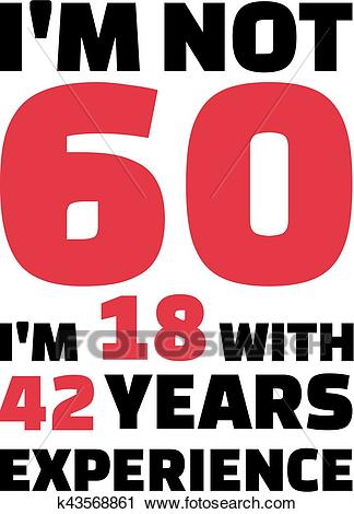 I'm not 60, I'm 18 with 42 years experience.