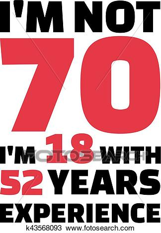 I'm not 70, I'm 18 with 52 years experience.