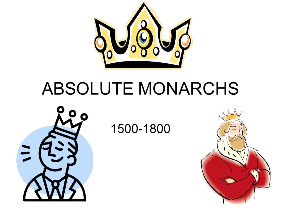 ABSOLUTE MONARCHS Absolute Monarchy A government system.