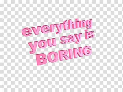 II, everything you say is boring text transparent background.