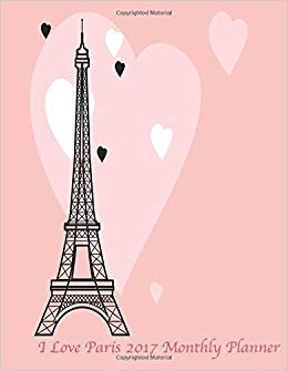 I Love Paris 2017 Monthly Planner: Large 8.5x11 16 Month.