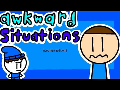 Awkward situations ( noob man addition ).