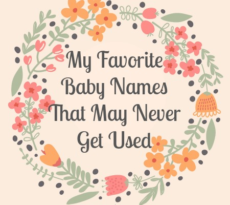 My 15 Favorite Baby Names That May Never Get Used.