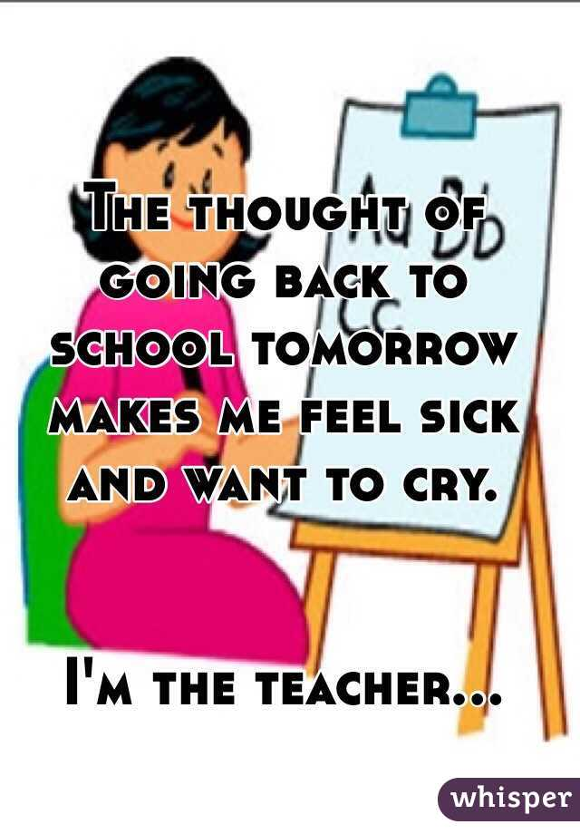 thought of going back to school tomorrow makes me feel sick and.