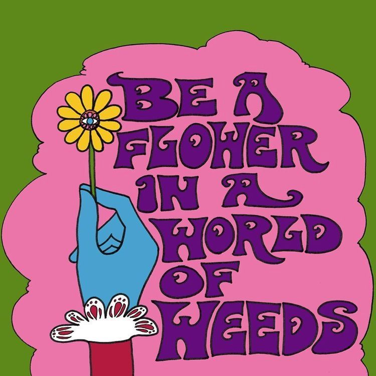 Be a flower in a world full of weeds.