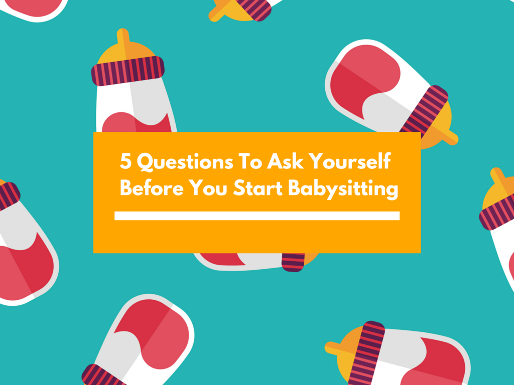 5 Questions To Ask Yourself Before You Start Babysitting.