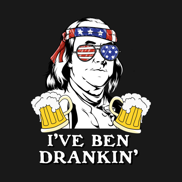 I\'ve Ben Drankin\' Benjamin Franklin Drinking Design by 4craig.