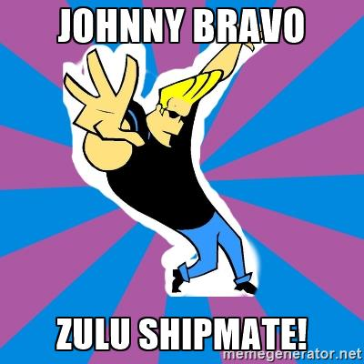 johnny bravo zulu shipmate!.