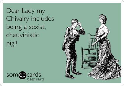 Dear Lady My Chivalry Includes Being A Sexist, Chauvinistic Pig.