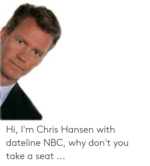 Hi I'm Chris Hansen With Dateline NBC Why Don't You Take a Seat.