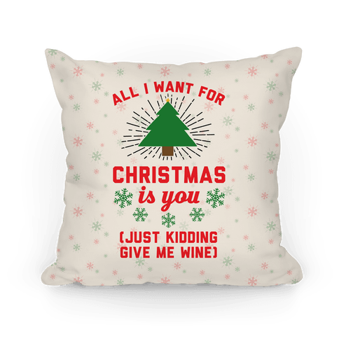 All I Want For Christmas Is You (Just Kidding Give Me Wine) Throw Pillow.