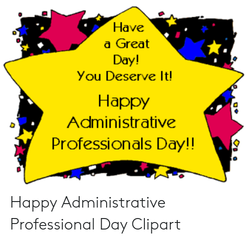 Have a Great Day! You Deserve It Happy Administrative.