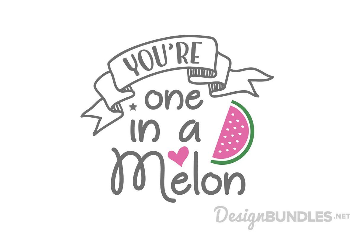 Youre one in a melon.