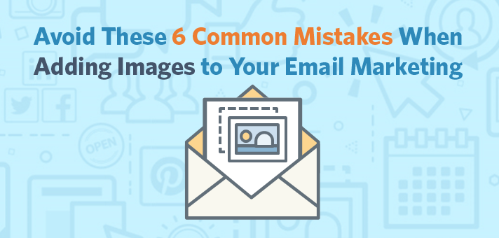 Avoid These 6 Common Mistakes When Adding Images to Your Email.