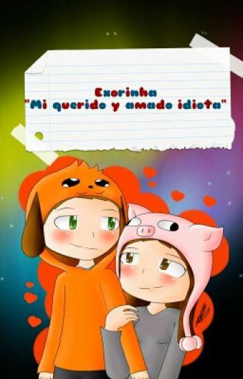 """EXORINHA Y GONUH """"Mi Querido Y Amado Idiota""""."""
