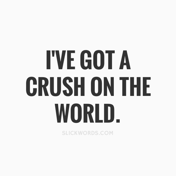 I've got a crush on the world..