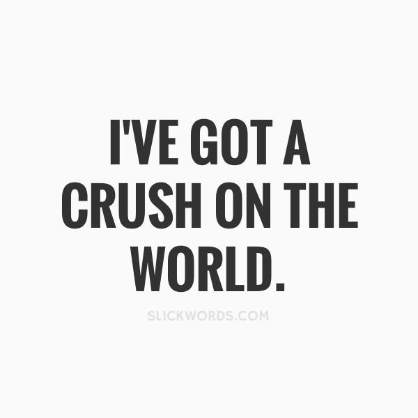 I've got a crush on the world..