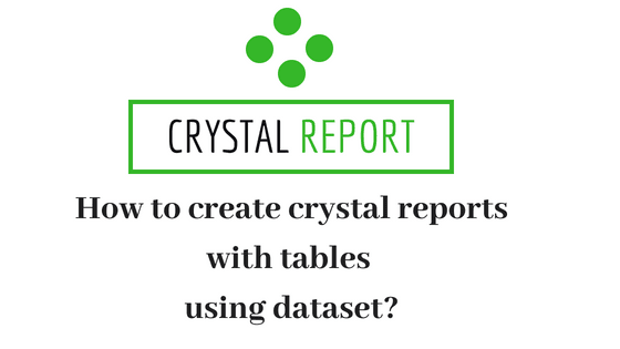 How to create crystal reports with tables using dataset?.