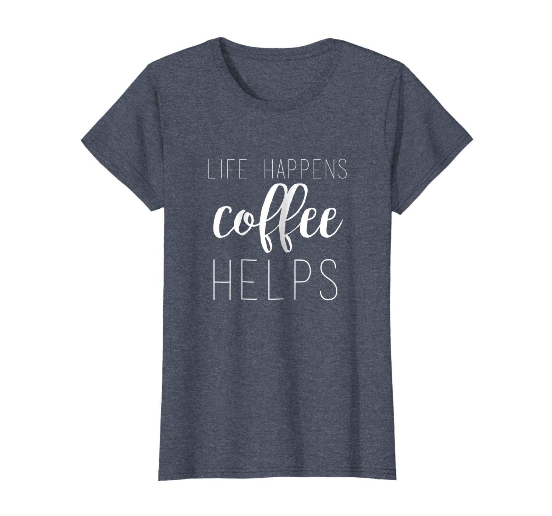 Life Happens, Coffee Helps Custom T.