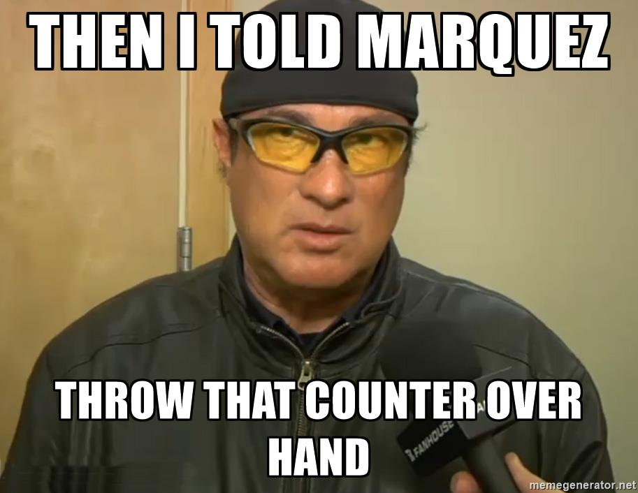 Then I told Marquez Throw that counter over hand.