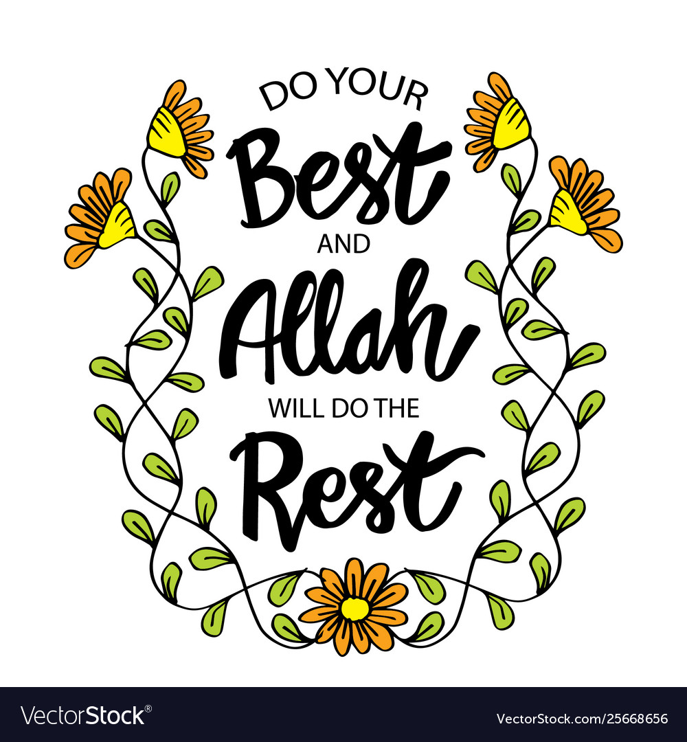 Do your best and allah will do this rest.