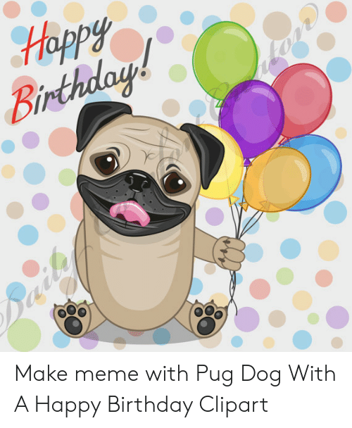 Happy Make Meme With Pug Dog With a Happy Birthday Clipart.