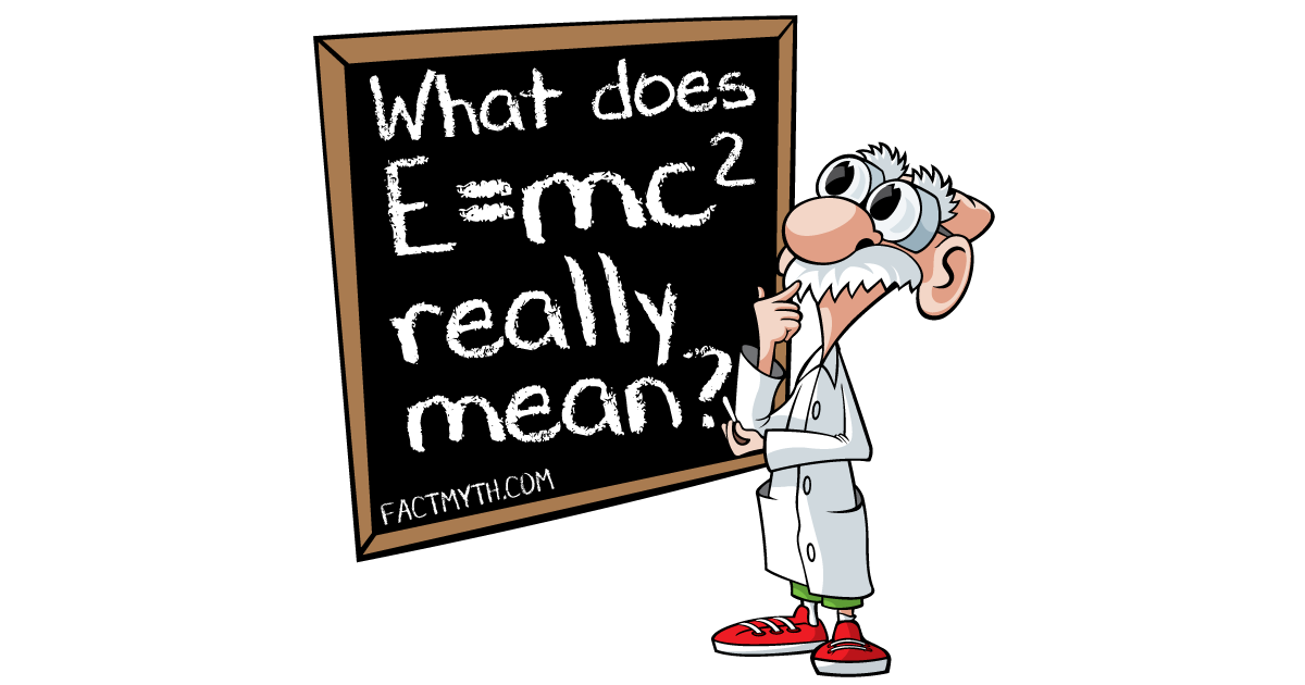 E=mc^2 (Mass and Energy are Equivalent).