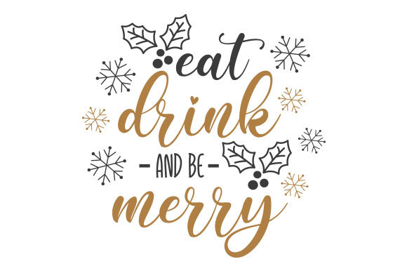 Eat Drink and Be Merry.