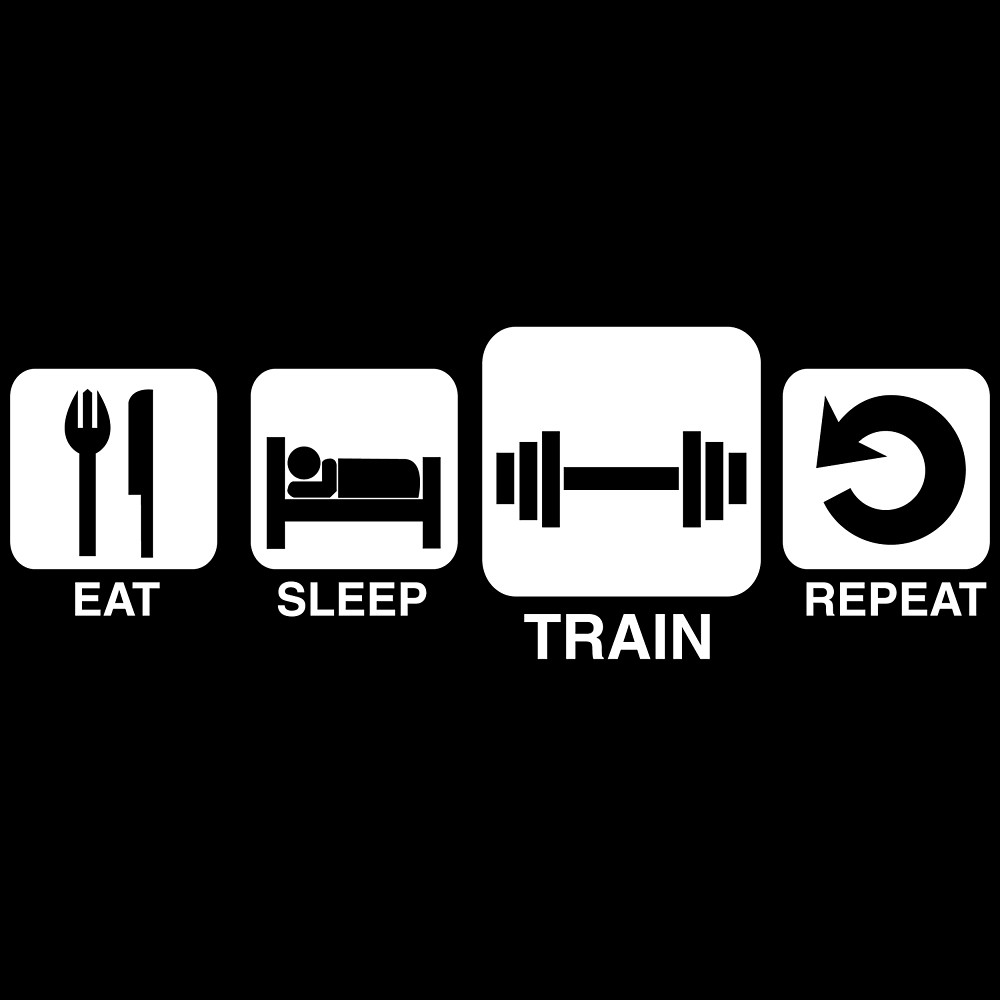 Eat, Sleep, Train and Repeat.