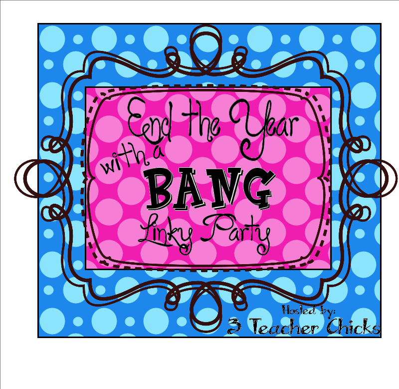 3 Teacher Chicks: End the Year with a BANG Linky Party!.