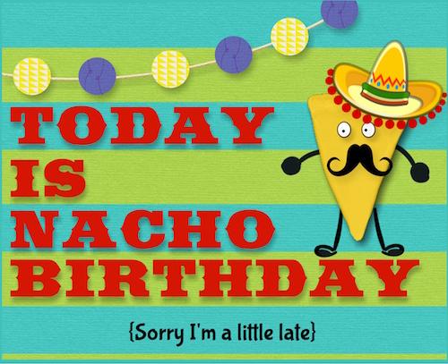 Nacho Birthday Today! Free Belated Birthday Wishes eCards.