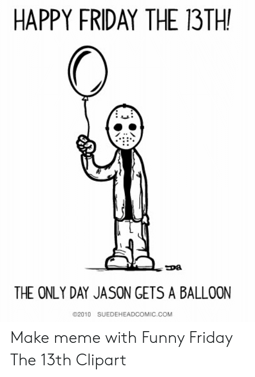 HAPPY FRIDAY THE 13TH THE ONLY DAY JASON GETS a BALLOON 2010.