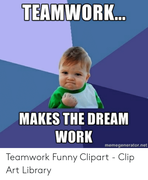 TEAMWORK MAKES THE DREAM WORK Memegeneratornet Teamwork Funny.