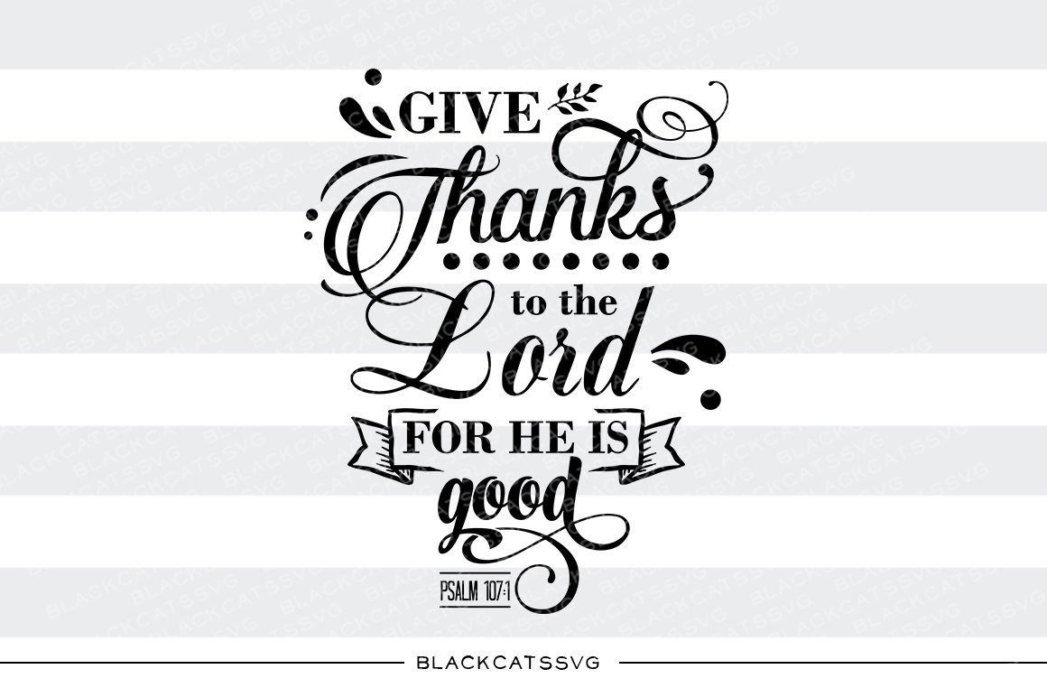 Give thanks to the Lord for he is good.