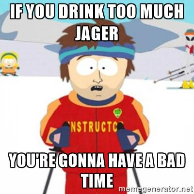 If you drink too much jager you're gonna have a bad time.
