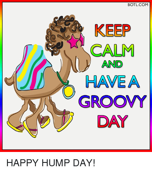 BOTLCOM CALM AND HAVE a GROOVY HAPPY HUMP DAY!.