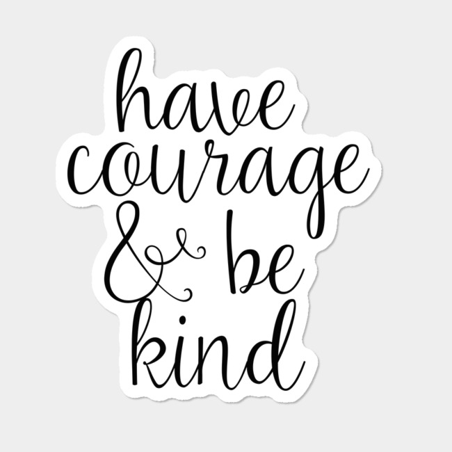 Have Courage And Be Kind Sticker By TheTeeMachine Design By Humans.