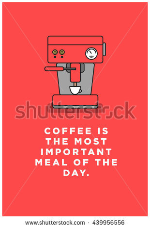 Coffee Is The Most Important Meal Of The Day. (Vector Like Art.
