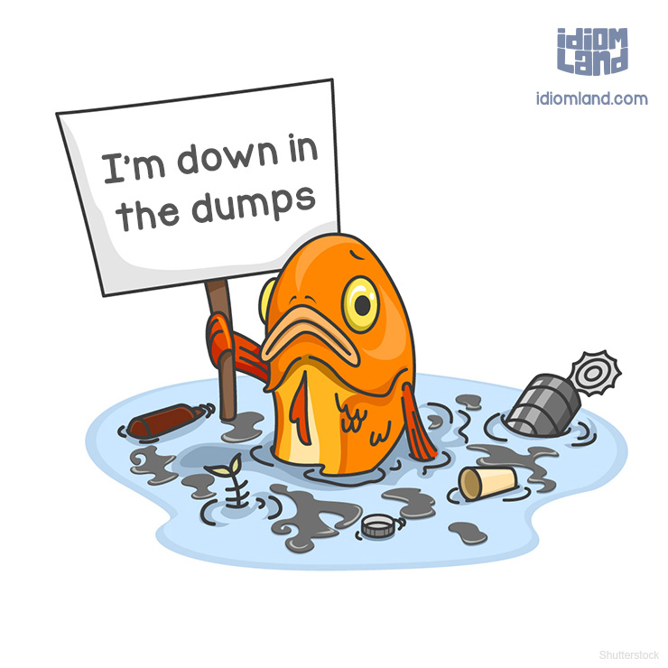 Idiom Land — Idiom of the day: Be down in the dumps. Meaning:.