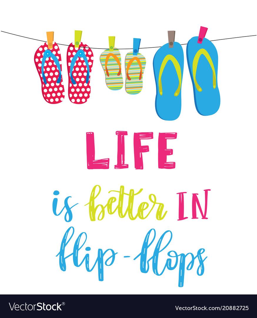 Life is better in flip flops.