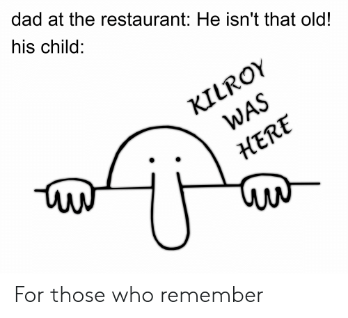 Dad at the Restaurant He Isn't That Old! His Child KILROY WAS HERE.