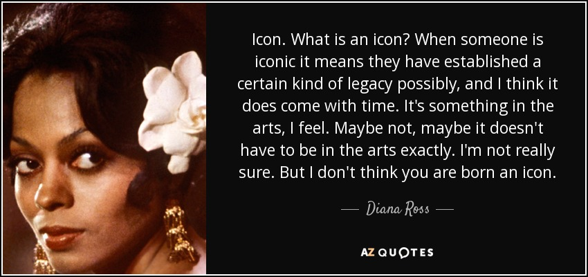 Diana Ross quote: Icon. What is an icon? When someone is iconic it.