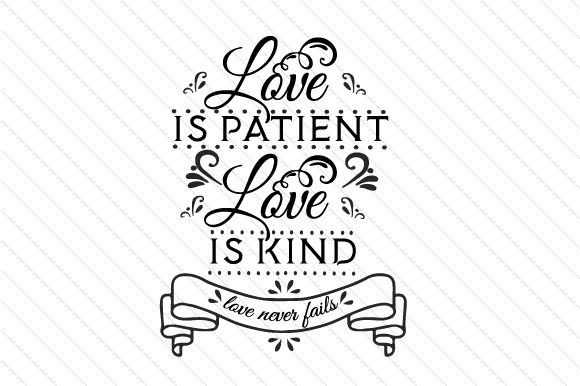 Love is patient love is kind love never fails.