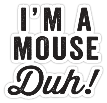 I'm A Mouse, Duh! Black Ink.